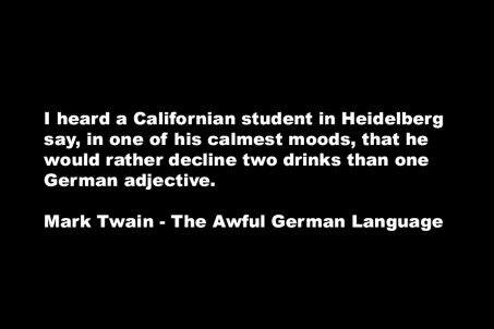 The Awful German Language - Mark Twain quote - I heard a Californian student in Heidelberg say, in one of his calmest moods, that he would rather decline two drinks than one German adjective.